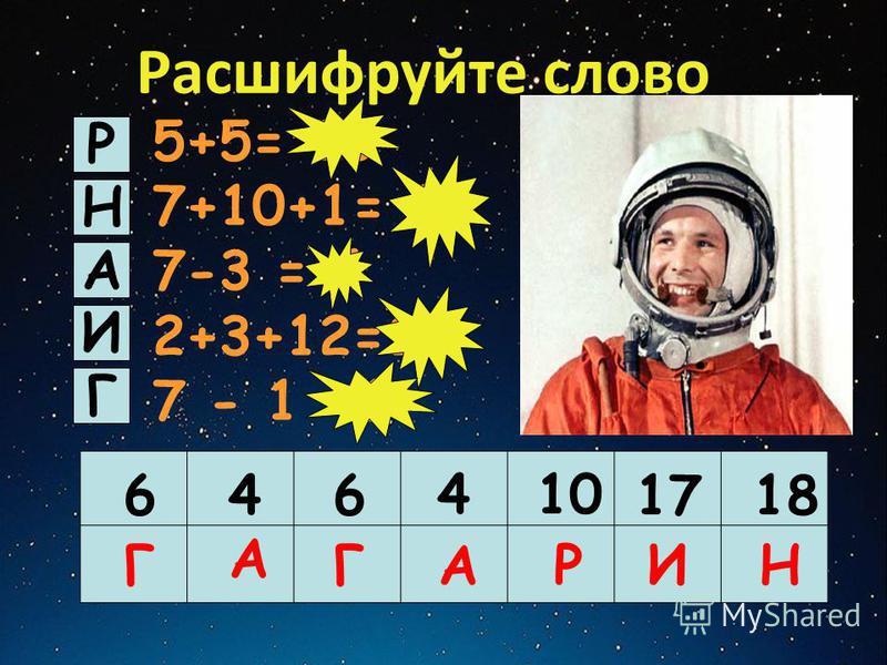 Расшифруйте слово 5+5= 10 7+10+1= 18 7-3 = 4 2+3+12=17 7 - 1 =6 Р Н А И Г 646 410 1718 Г А ГАРИН