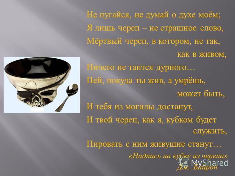 Не пугайся, не думай о духе моём ; Я лишь череп – не страшное слово, Мёртвый череп, в котором, не так, как в живом, Ничего не таится дурного … Пей, покуда ты жив, а умрёшь, может быть, И тебя из могилы достанут, И твой череп, как я, кубком будет служ