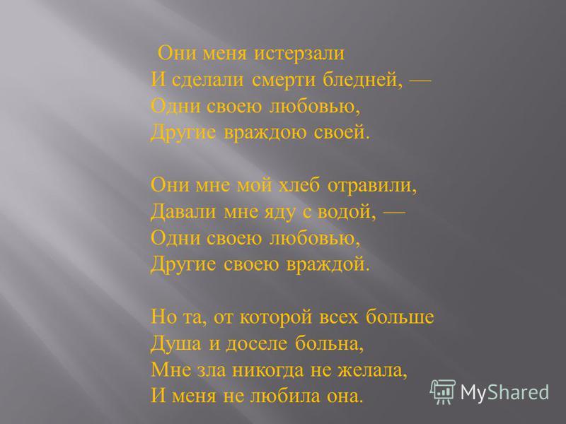 Они меня истерзали И сделали смерти бледней, Одни своею любовью, Другие враждою своей. Они мне мой хлеб отравили, Давали мне яду с водой, Одни своею любовью, Другие своею враждой. Но та, от которой всех больше Душа и доселе больна, Мне зла никогда не