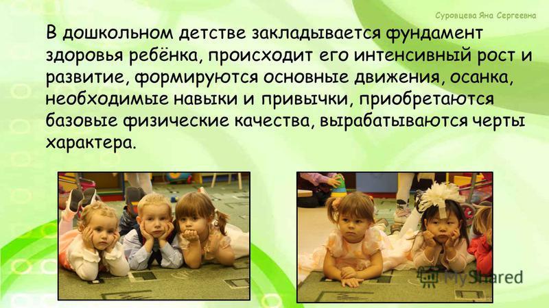 В дошкольном детстве закладывается фундамент здоровья ребёнка, происходит его интенсивный рост и развитие, формируются основные движения, осанка, необходимые навыки и привычки, приобретаются базовые физические качества, вырабатываются черты характера