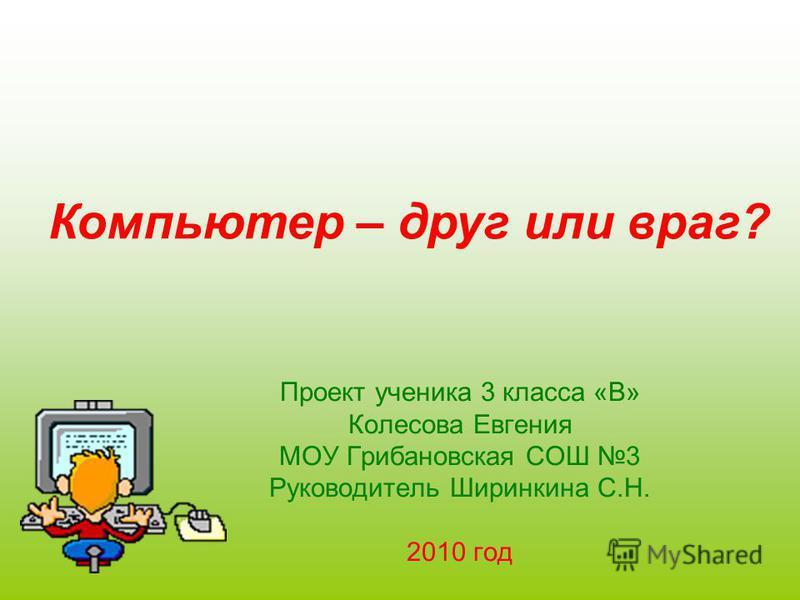 Компьютер – друг или враг? Проект ученика 3 класса «В» Колесова Евгения МОУ Грибановская СОШ 3 Руководитель Ширинкина С.Н. 2010 год