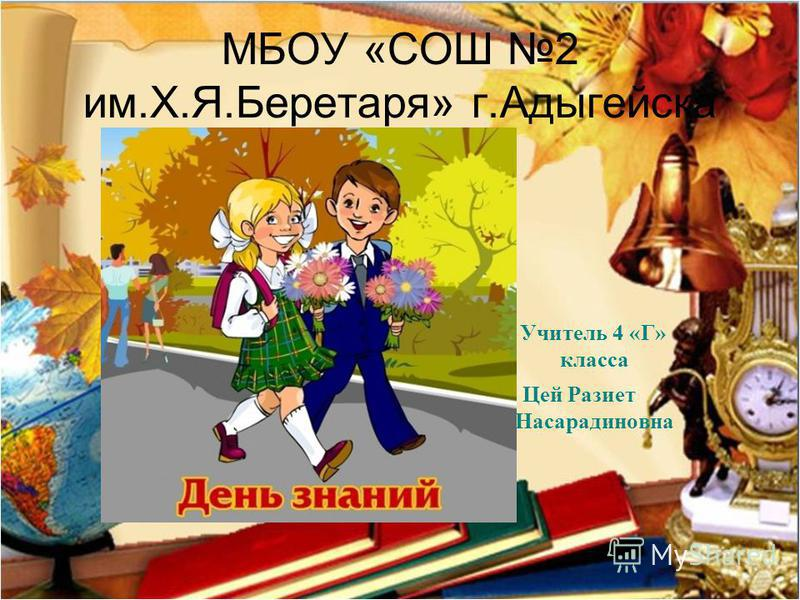 МБОУ «СОШ 2 им.Х.Я.Беретаря» г.Адыгейска Учитель 4 «Г» класса Цей Разиет Насарадиновна