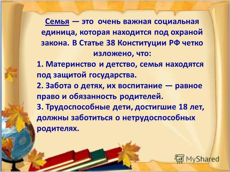 Семья это очень важная социальная единица, которая находится под охраной закона. В Статье 38 Конституции РФ четко изложено, что: 1. Материнство и детство, семья находятся под защитой государства. 2. Забота о детях, их воспитание равное право и обязан