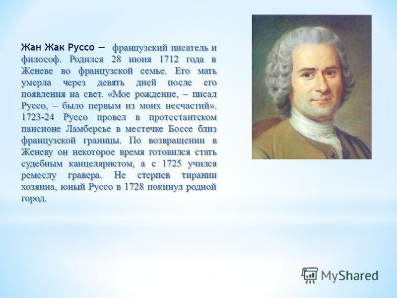 французский писатель и философ. Родился 28 июня 1712 года в Женеве во французской семье. Его мать умерла через девять дней после его появления на свет. «Мое рождение, – писал Руссо, – было первым из моих несчастий». 1723-24 Руссо провел в протестантс