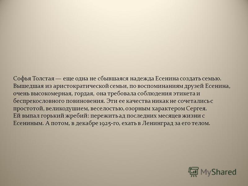 Софья Толстая еще одна не сбывшаяся надежда Есенина создать семью. Вышедшая из аристократической семьи, по воспоминаниям друзей Есенина, очень высокомерная, гордая, она требовала соблюдения этикета и беспрекословного повиновения. Эти ее качества ника