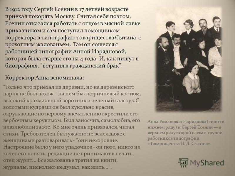 В 1912 году Сергей Есенин в 17 летней возрасте приехал покорять Москву. Считая себя поэтом, Есенин отказался работать с отцом в мясной лавке приказчиком и сам поступил помощником корректора в типографию товарищества Сытина с крохотным жалованьем. Там
