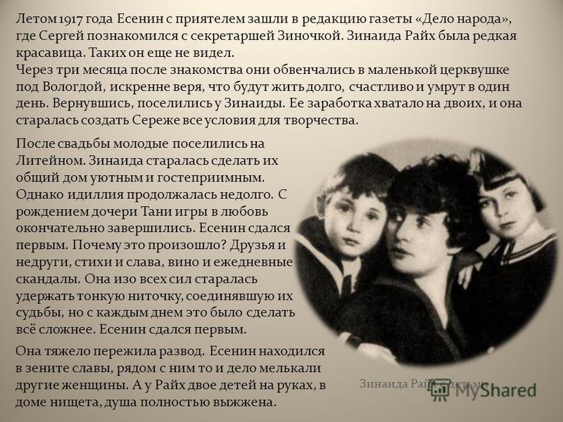 Летом 1917 года Есенин с приятелем зашли в редакцию газеты « Дело народа », где Сергей познакомился с секретаршей Зиночкой. Зинаида Райх была редкая красавица. Таких он еще не видел. Через три месяца после знакомства они обвенчались в маленькой церкв