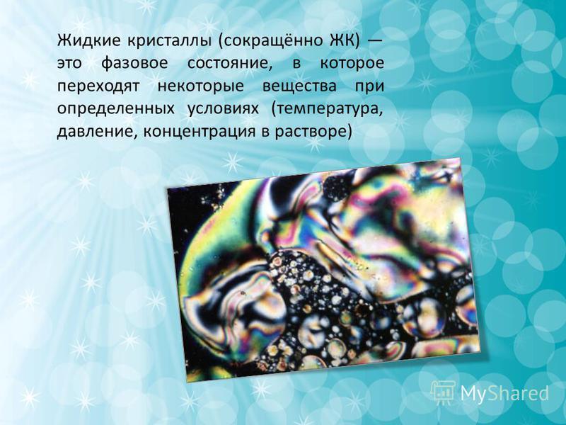 Жидкие кристаллы (сокращённо ЖК) это фазовое состояние, в которое переходят некоторые вещества при определенных условиях (температура, давление, концентрация в растворе)