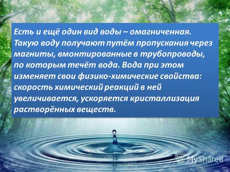 Есть и ещё один вид воды – омагниченная. Такую воду получают путём пропускания через магниты, вмонтированные в трубопроводы, по которым течёт вода. Вода при этом изменяет свои физико-химические свойства: скорость химический реакций в ней увеличиваетс