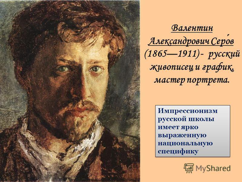 Валентин Александравич Серов (18651911) - русский живописец и график, мастер портрета. Импрессионизм русской школы имеет ярко выраженную национальную специфику