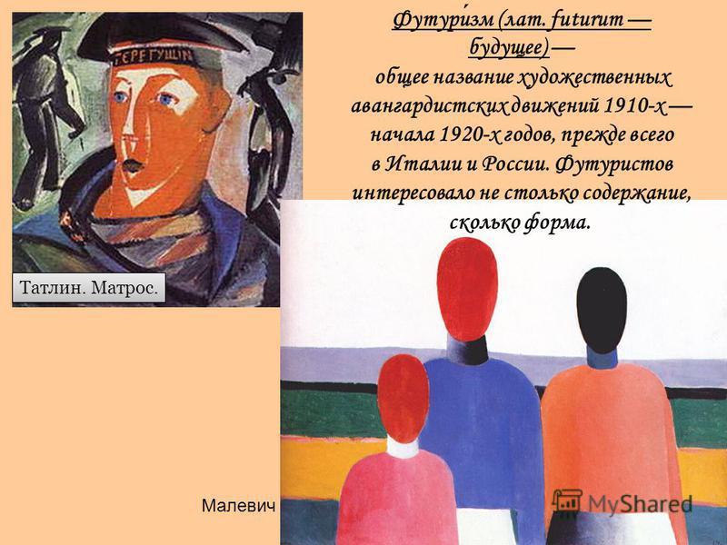 Татлин. Матрос. Малевич Футуризм (лат. futurum будущее) общее название художественных авангардистских движений 1910-х начала 1920-х годов, прежде всего в Италии и России. Футуристов интересовало не столько содержание, сколько форма.