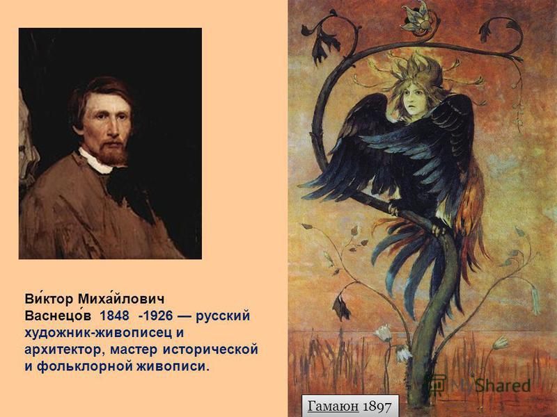 Гамаюн 1897 Ви́ктор Миха́йлович Васнецо́в 1848 -1926 русский художник-живописец и архитектор, мастер исторической и фольклорной живописи.