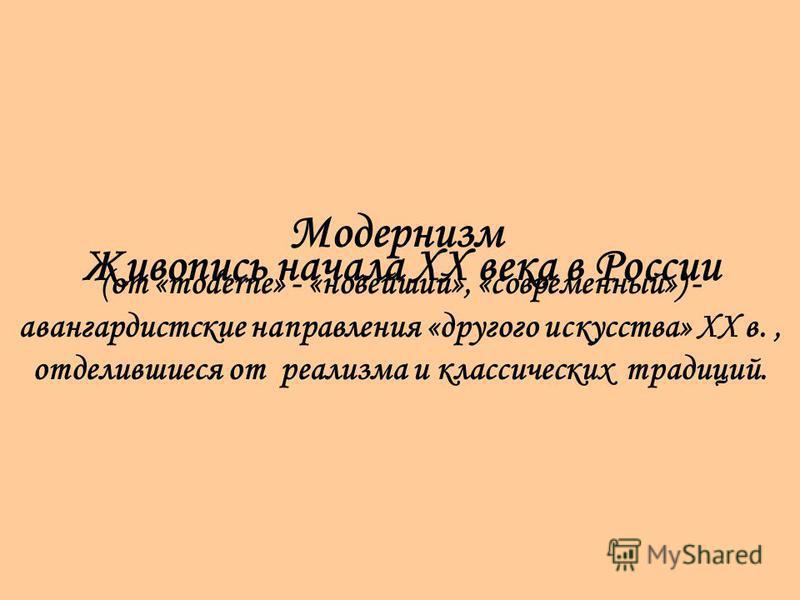 Модернизм (от «moderne» - «новейший», «современный») - авангардистские направления «другого искусства» XX в., отделившиеся от реализма и классических традиций. Живопись начала XX века в России