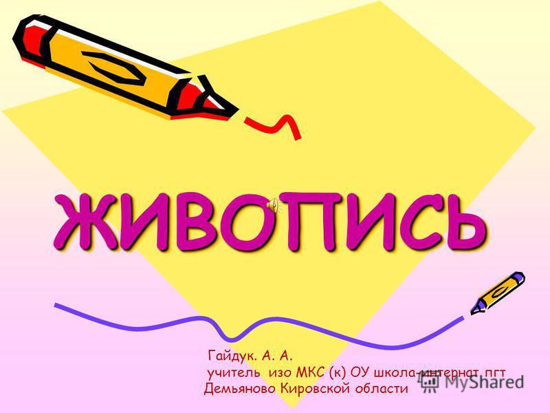 ЖИВОПИСЬЖИВОПИСЬ Гайдук. А. А. учитель изо МКС (к) ОУ школа-интернат пгт Демьяново Кировской области