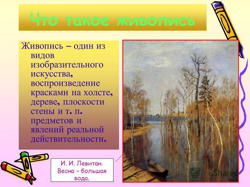 Что такое живопись Живопись – один из видов изобразительного искусства, воспроизведение красками на холсте, дереве, плоскости стены и т. п. предметов и явлений реальной действительности. И. И. Левитан. Весна – большая вода.
