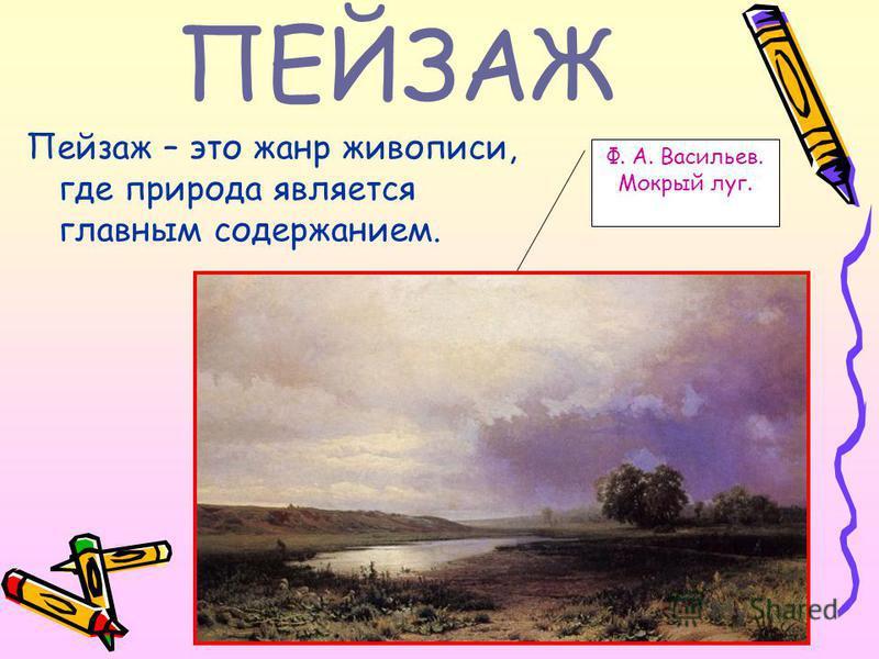ПЕЙЗАЖ Пейзаж – это жанр живописи, где природа является главным содержанием. Ф. А. Васильев. Мокрый луг.