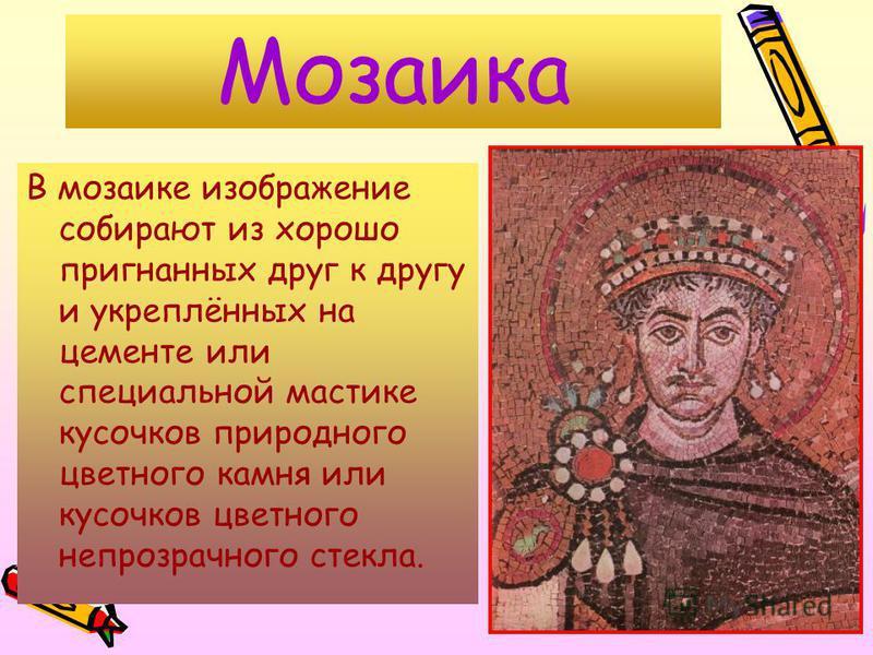 Мозаика В мозаике изображение собирают из хорошо пригнанных друг к другу и укреплённых на цементе или специальной мастике кусочков природного цветного камня или кусочков цветного непрозрачного стекла.