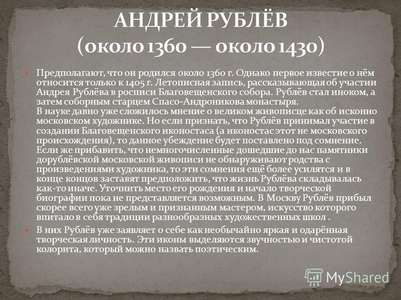 Предполагают, что он родился около 1360 г. Однако первое известие о нём относится только к 1405 г. Летописная запись, рассказывающая об участии Андрея Рублёва в росписи Благовещенского собора. Рублёв стал иноком, а затем соборным старцем Спасо-Андрон