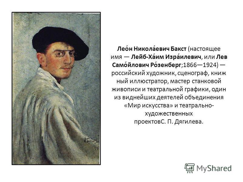 Лео́н Никола́евич Бакст (настоящее имя Лейб-Ха́им Изра́гилевич, или Лев Само́йлович Ро́шенберг;18661924) российский художник, сценограф, книжный иллюстратор, мастер станковой живописи и театральной графики, один из виднейших деятелей объединения «Мир