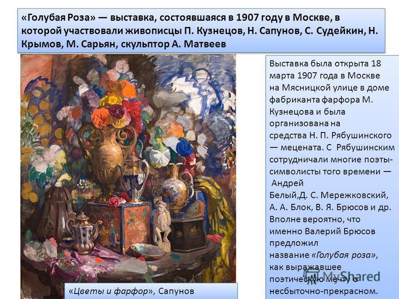 «Голубая Роза» выставка, состоявшаяся в 1907 году в Москве, в которой участвовали живописцы П. Кузнецов, Н. Сапунов, С. Судейкин, Н. Крымов, М. Сарьян, скульптор А. Матвеев Выставка была открыта 18 марта 1907 года в Москве на Мясницкой улице в доме ф