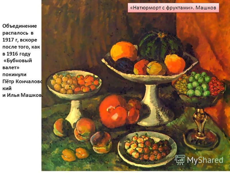 «Натюрморт c фруктами». Машков Объединение распалось в 1917 г, вскоре после того, как в 1916 году «Бубновый валет» покинули Пётр Кончаловс кий и Илья Машков.
