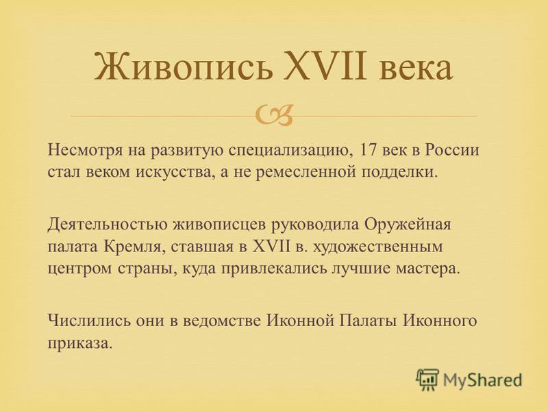 Несмотря на развитую специализацию, 17 век в России стал веком искусства, а не ремесленной подделки. Деятельностью живописцев руководила Оружейная палата Кремля, ставшая в XVII в. художественным центром страны, куда привлекались лучшие мастера. Числи