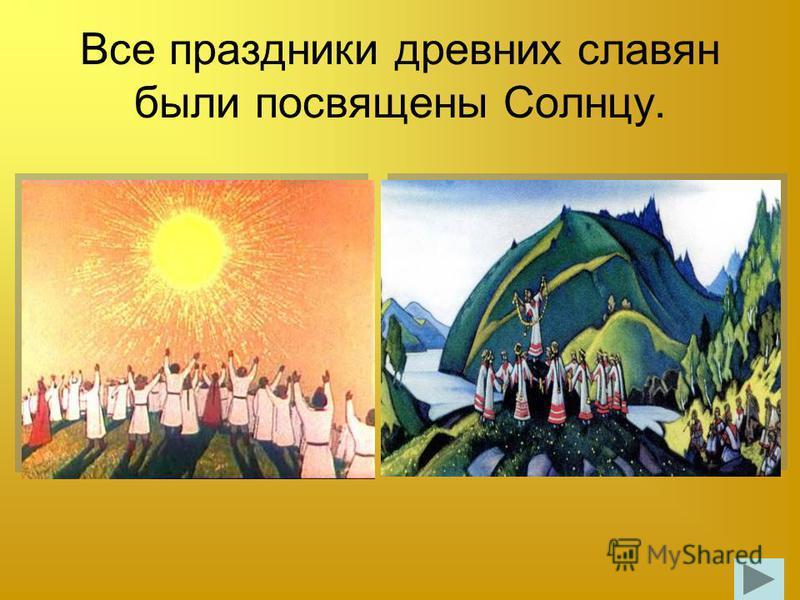 Все праздники древних славян были посвящены Солнцу.