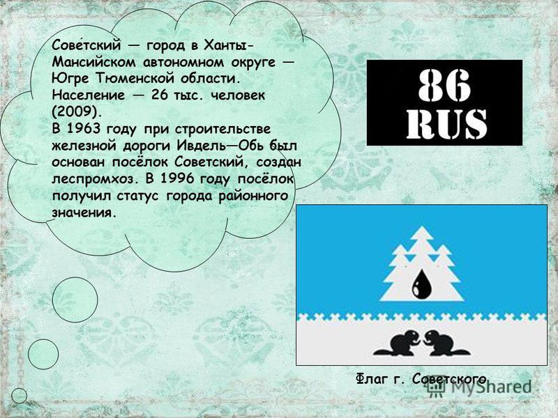 Советский город в Ханты- Мансийском автономном округе Югре Тюменской области. Население 26 тыс. человек (2009). В 1963 году при строительстве железной дороги Ивдель Обь был основан посёлок Советский, создан леспромхоз. В 1996 году посёлок получил ста
