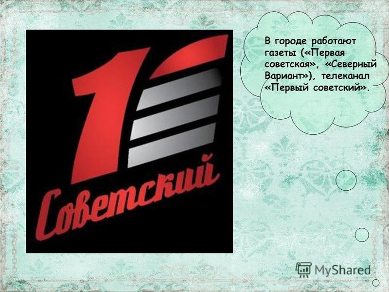 В городе работают газеты («Первая советская», «Северный Вариант»), телеканал «Первый советский».