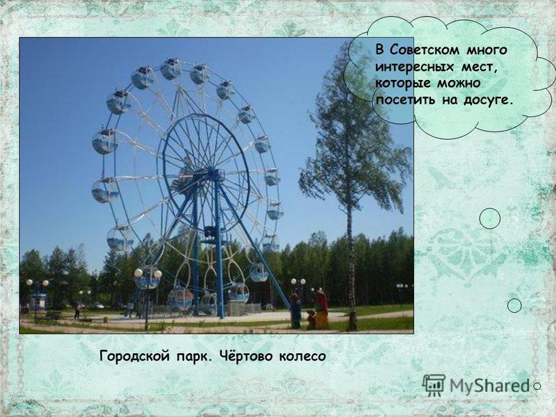В Советском много интересных мест, которые можно посетить на досуге. Городской парк. Чёртово колесо