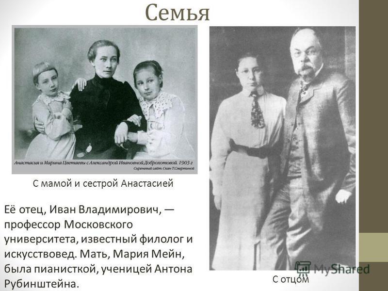 Семья С мамой и сестрой Анастасией С отцом Её отец, Иван Владимирович, профессор Московского университета, известный филолог и искусствовед. Мать, Мария Мейн, была пианисткой, ученицей Антона Рубинштейна.