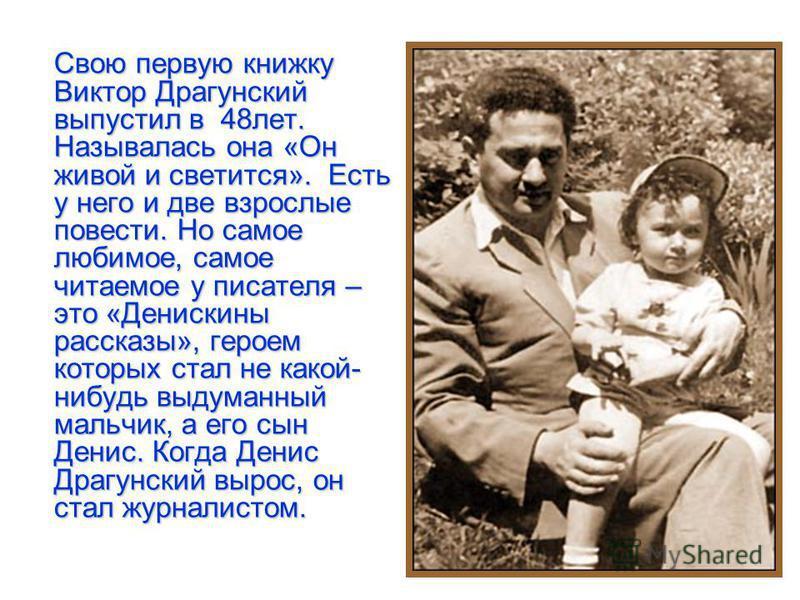 Свою первую книжку Виктор Драгунский выпустил в 48 лет. Называлась она «Он живой и светится». Есть у него и две взрослые повести. Но самое любимое, самое читаемое у писателя – это «Денискины рассказы», героем которых стал не какой- нибудь выдуманный