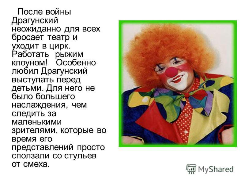 После войны Драгунский неожиданно для всех бросает театр и уходит в цирк. Работать рыжим клоуном! Особенно любил Драгунский выступать перед детьми. Для него не было большего наслаждения, чем следить за маленькими зрителями, которые во время его предс