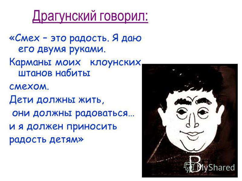 Драгунский говорил: «Смех – это радость. Я даю его двумя руками. Карманы моих клоунских штанов набиты смехом. Дети должны жить, они должны радоваться… и я должен приносить радость детям»