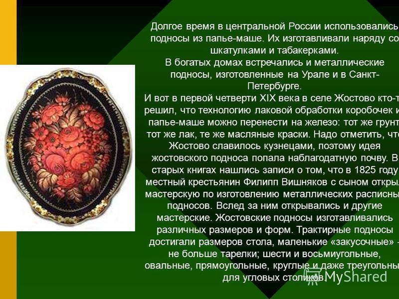 Долгое время в центральной России использовались подносы из папье-маше. Их изготавливали наряду со шкатулками и табакерками. В богатых домах встречались и металлические подносы, изготовленные на Урале и в Санкт- Петербурге. И вот в первой четверти XI