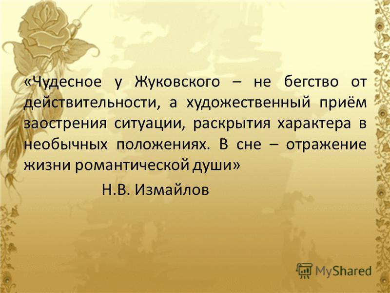 «Чудесное у Жуковского – не бегство от действительности, а художественный приём заострения ситуации, раскрытия характера в необычных положениях. В сне – отражение жизни романтической души» Н.В. Измайлов