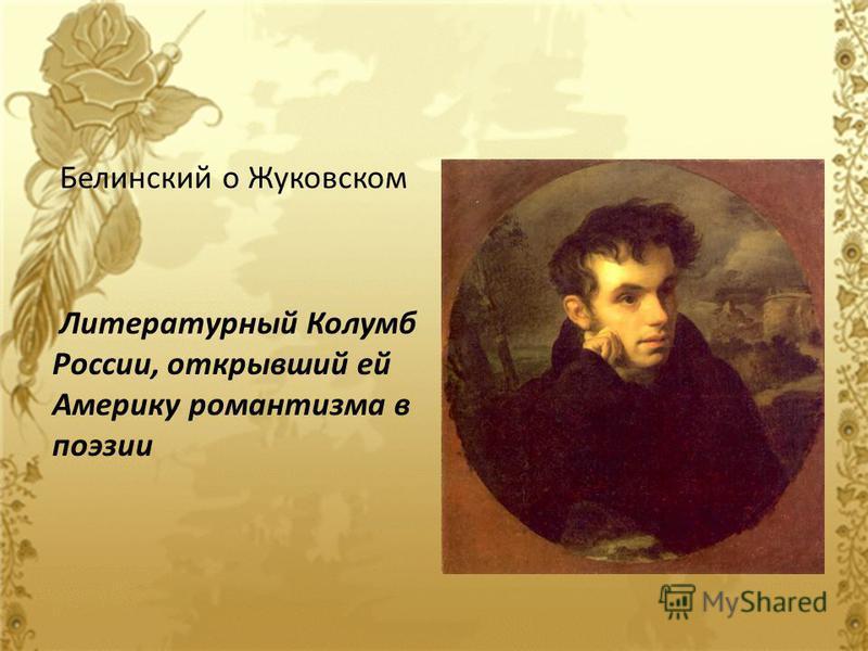 Белинский о Жуковском Литературный Колумб России, открывший ей Америку романтизма в поэзии