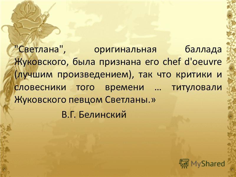 Светлана, оригинальная баллада Жуковского, была признана его chef d'oeuvre (лучшим произведением), так что критики и словесники того времени … титуловали Жуковского певцом Светланы.» В.Г. Белинский