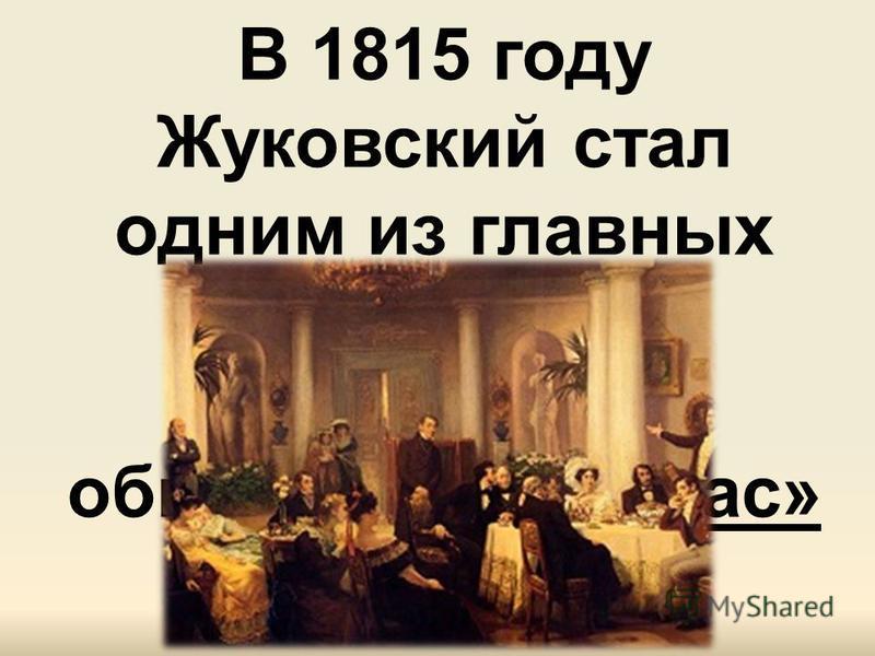 В 1815 году Жуковский стал одним из главных участников литературного общества «Арзамас»