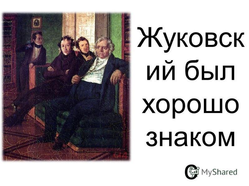 Жуковск ий был хорошо знаком с Пушкин ым.