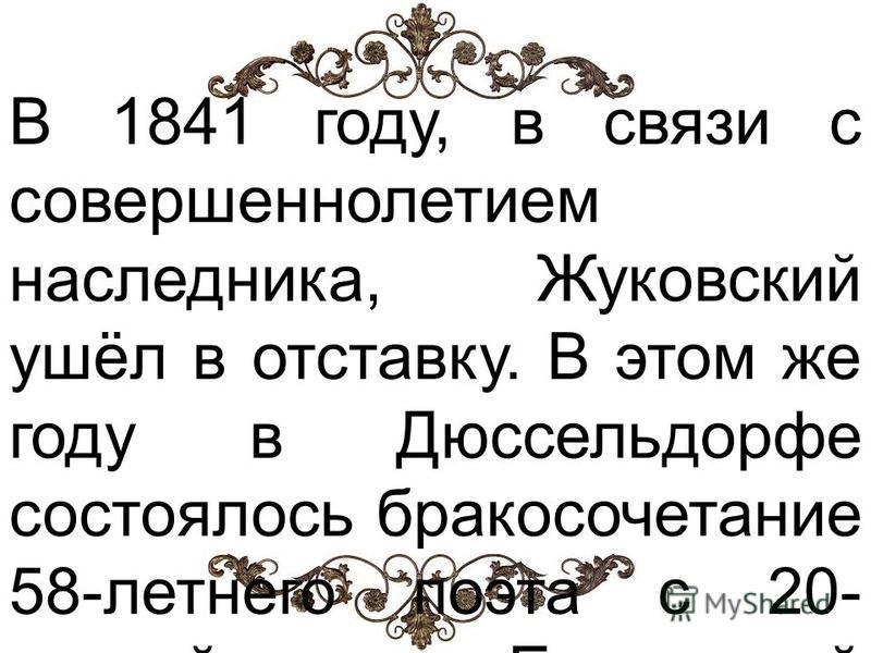 В 1841 году, в связи с совершеннолетием наследника, Жуковский ушёл в отставку. В этом же году в Дюссельдорфе состоялось бракосочетание 58-летнего поэта с 20- летней Елизаветой Евграфовной Рейтерн (18211856), дочерью его давнишнего приятеля, живописца