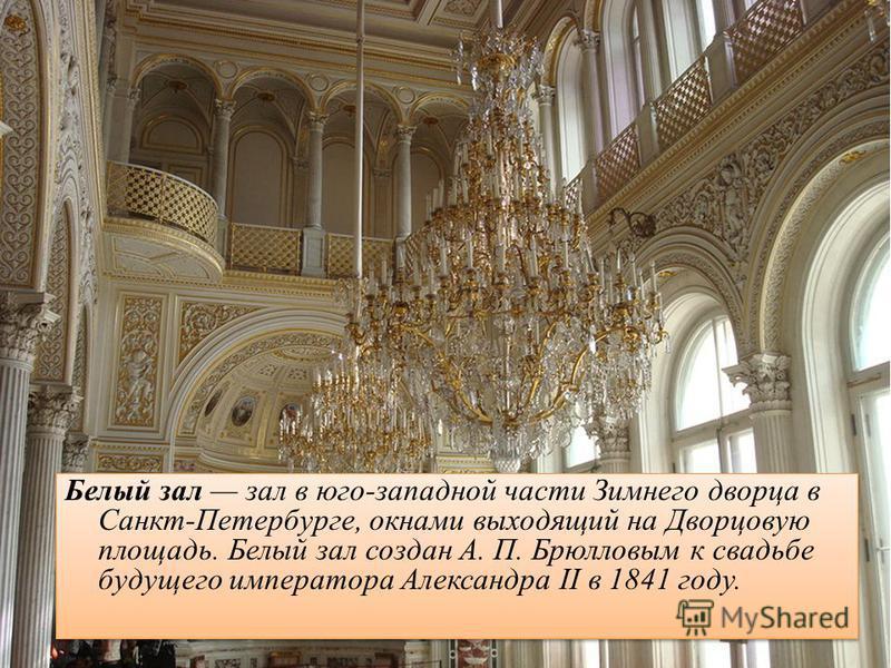 Белый зал зал в юго-западной части Зимнего дворца в Санкт-Петербурге, окнами выходящий на Дворцовую площадь. Белый зал создан А. П. Брюлловым к свадьбе будущего императора Александра II в 1841 году.