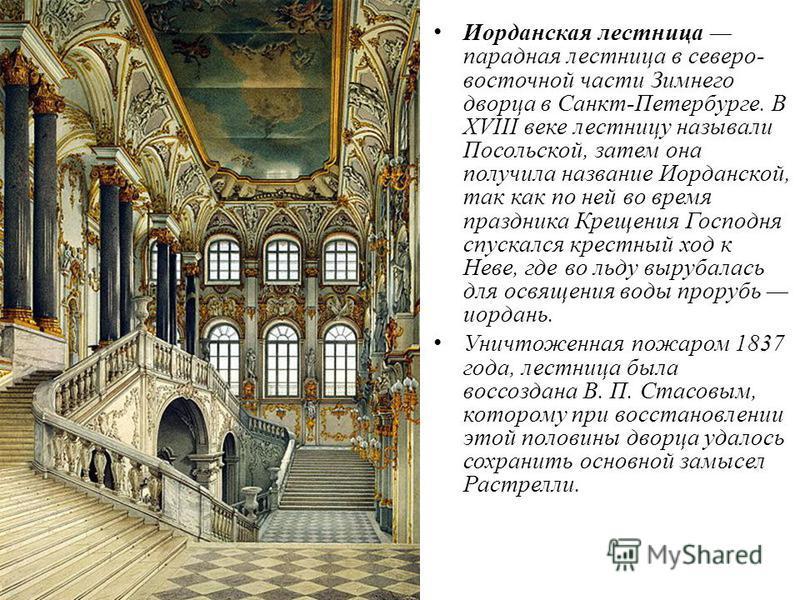 Иорданская лестница парадная лестница в северо- восточной части Зимнего дворца в Санкт-Петербурге. В XVIII веке лестницу называли Посольской, затем она получила название Иорданской, так как по ней во время праздника Крещения Господня спускался крестн