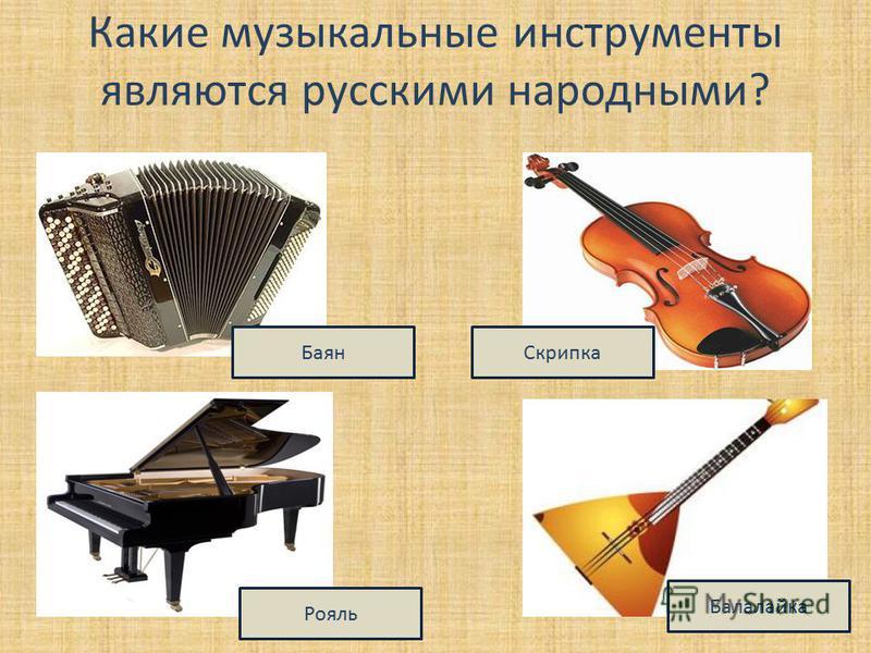 Какие музыкальные инструменты являются русскими народными? Баян Рояль Скрипка Балалайка