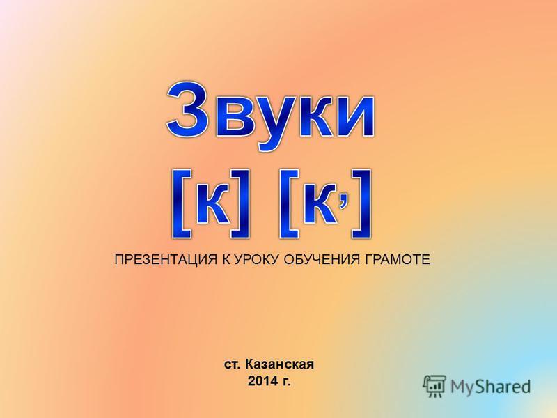 ПРЕЗЕНТАЦИЯ К УРОКУ ОБУЧЕНИЯ ГРАМОТЕ ст. Казанская 2014 г.