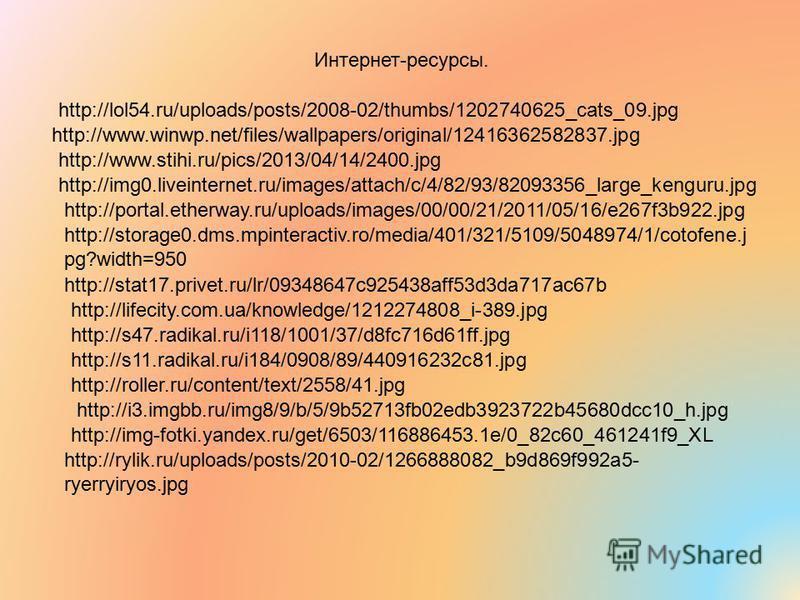 Интернет-ресурсы. http://lol54.ru/uploads/posts/2008-02/thumbs/1202740625_cats_09. jpg http://www.winwp.net/files/wallpapers/original/12416362582837. jpg http://www.stihi.ru/pics/2013/04/14/2400. jpg http://img0.liveinternet.ru/images/attach/c/4/82/9