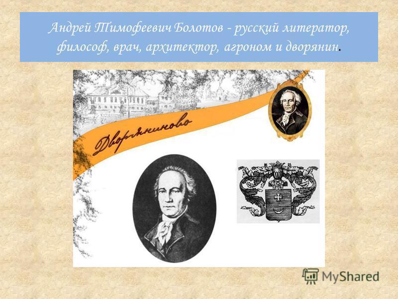 Андрей Тимофеевич Болотов - русский литератор, философ, врач, архитектор, агроном и дворянин.