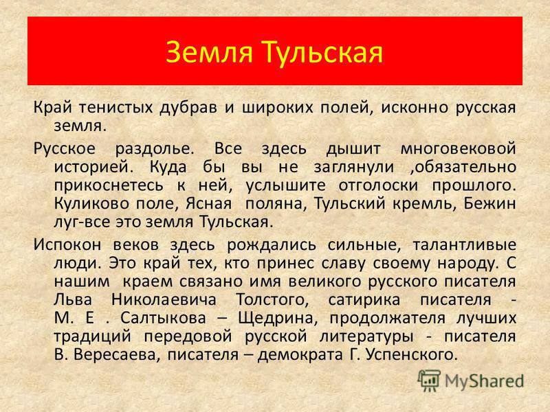 Земля Тульская Край тенистых дубрав и широких полей, исконно русская земля. Русское раздолье. Все здесь дышит многовековой историей. Куда бы вы не заглянули,обязательно прикоснетесь к ней, услышите отголоски прошлого. Куликово поле, Ясная поляна, Тул
