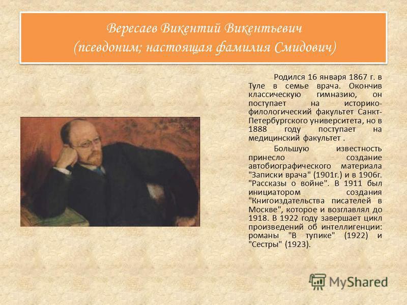 Вересаев Викентий Викентьевич (псевдоним; настоящая фамилия Смидович) Родился 16 января 1867 г. в Туле в семье врача. Окончив классическую гимназию, он поступает на историко- филологический факультет Санкт- Петербургского университета, но в 1888 году