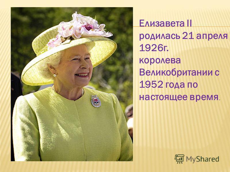 Елизавета II родилась 21 апреля 1926 г. королева Великобритании с 1952 года по настоящее время.